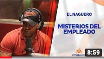 El Mañanero, EL Naguero «Misterios de algunos empleados»